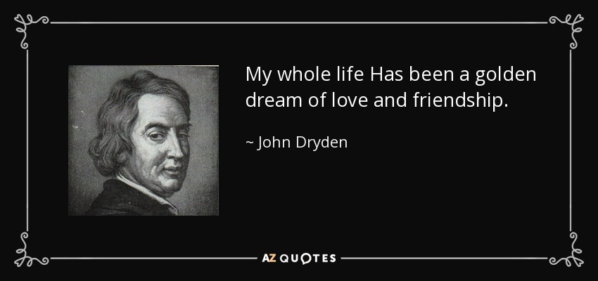 My whole life Has been a golden dream of love and friendship. - John Dryden