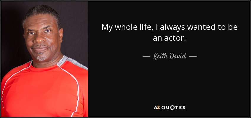 My whole life, I always wanted to be an actor. - Keith David