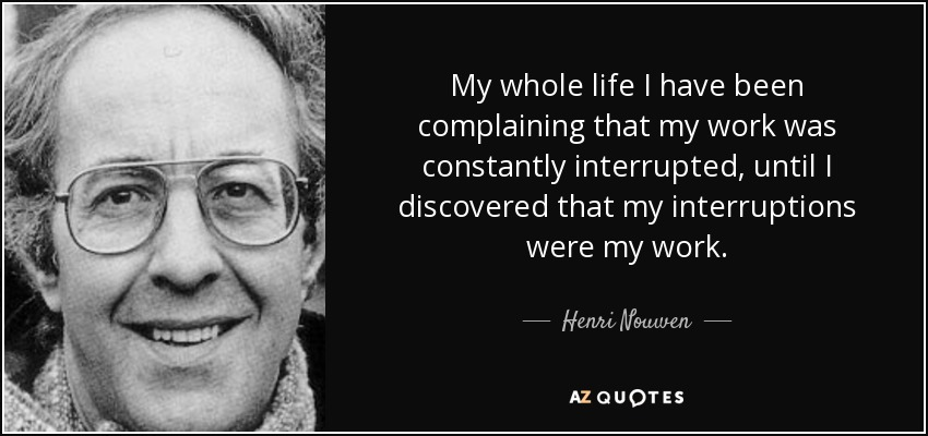 My whole life I have been complaining that my work was constantly interrupted, until I discovered that my interruptions were my work. - Henri Nouwen