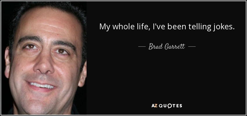 My whole life, I've been telling jokes. - Brad Garrett