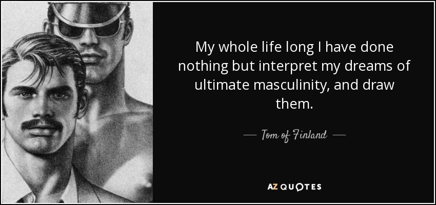 My whole life long I have done nothing but interpret my dreams of ultimate masculinity, and draw them. - Tom of Finland