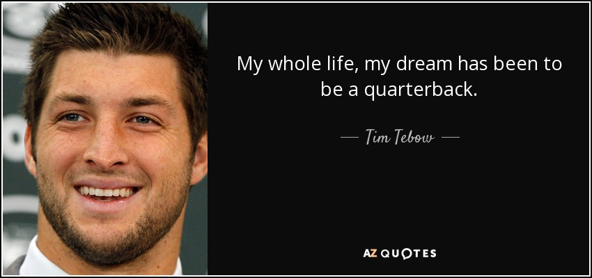My whole life, my dream has been to be a quarterback. - Tim Tebow