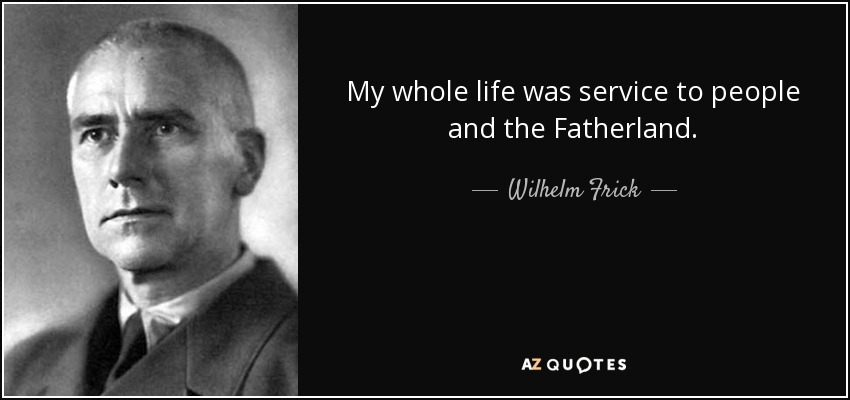 My whole life was service to people and the Fatherland. - Wilhelm Frick