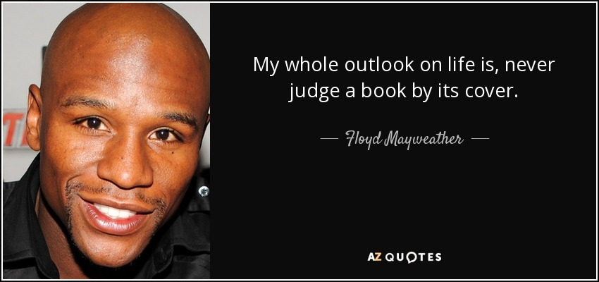 My whole outlook on life is, never judge a book by its cover. - Floyd Mayweather, Jr.