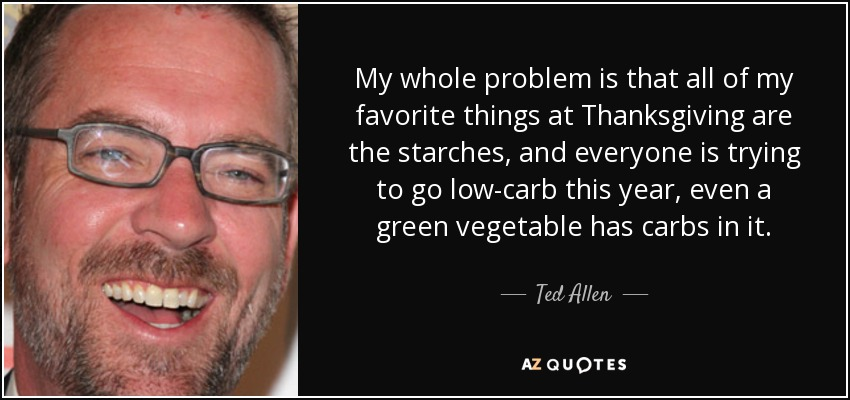 My whole problem is that all of my favorite things at Thanksgiving are the starches, and everyone is trying to go low-carb this year, even a green vegetable has carbs in it. - Ted Allen