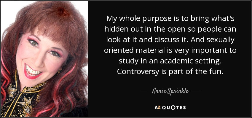 My whole purpose is to bring what's hidden out in the open so people can look at it and discuss it. And sexually oriented material is very important to study in an academic setting. Controversy is part of the fun. - Annie Sprinkle