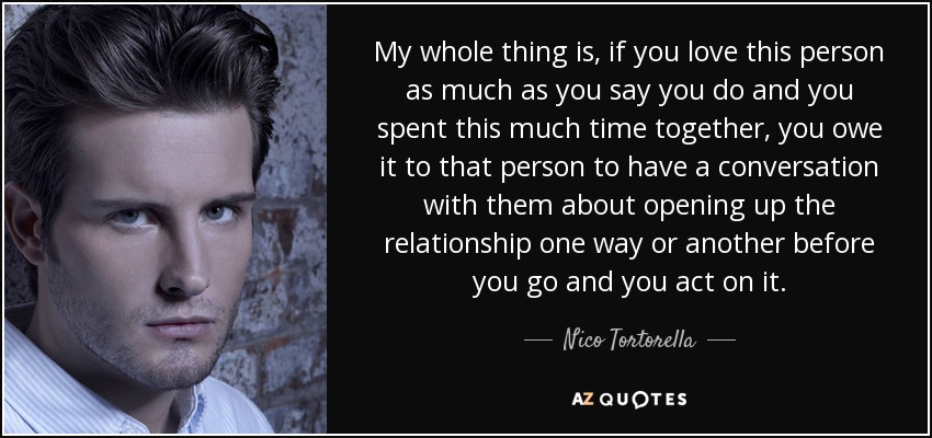 My whole thing is, if you love this person as much as you say you do and you spent this much time together, you owe it to that person to have a conversation with them about opening up the relationship one way or another before you go and you act on it. - Nico Tortorella