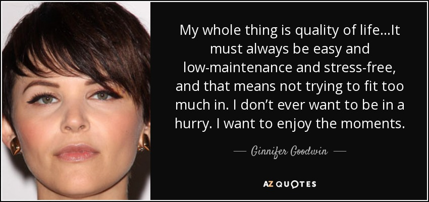 My whole thing is quality of life. . .It must always be easy and low-maintenance and stress-free, and that means not trying to fit too much in. I don't ever want to be in a hurry. I want to enjoy the moments. - Ginnifer Goodwin