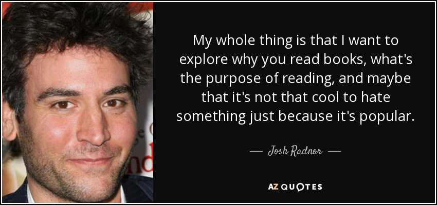 My whole thing is that I want to explore why you read books, what's the purpose of reading, and maybe that it's not that cool to hate something just because it's popular. - Josh Radnor