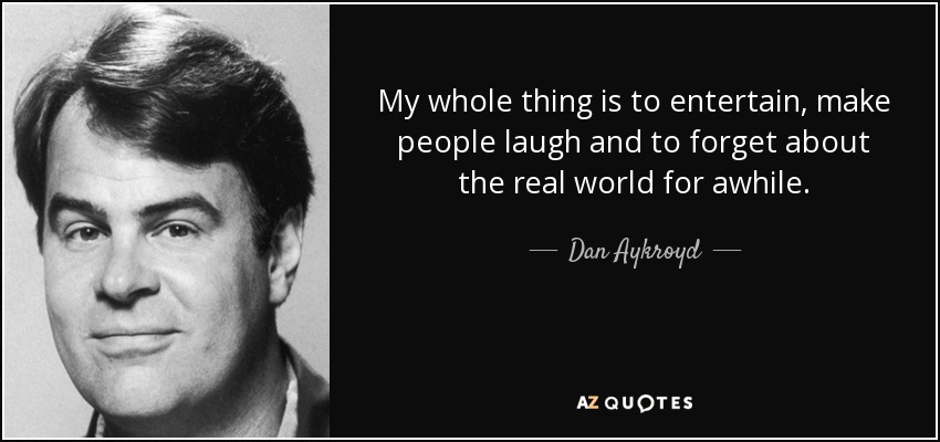 My whole thing is to entertain, make people laugh and to forget about the real world for awhile. - Dan Aykroyd