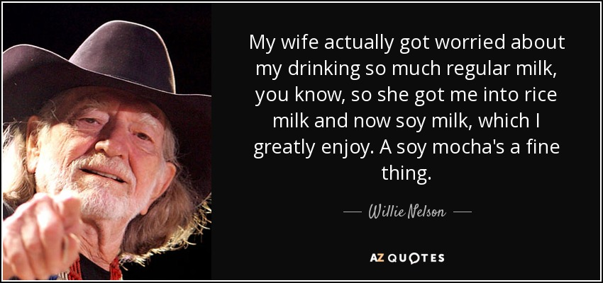 My wife actually got worried about my drinking so much regular milk, you know, so she got me into rice milk and now soy milk, which I greatly enjoy. A soy mocha's a fine thing. - Willie Nelson