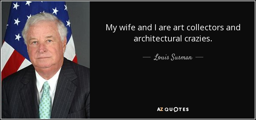 My wife and I are art collectors and architectural crazies. - Louis Susman