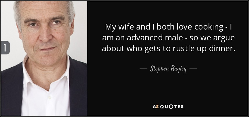 My wife and I both love cooking - I am an advanced male - so we argue about who gets to rustle up dinner. - Stephen Bayley