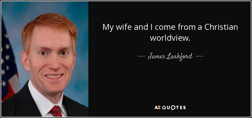 My wife and I come from a Christian worldview. - James Lankford