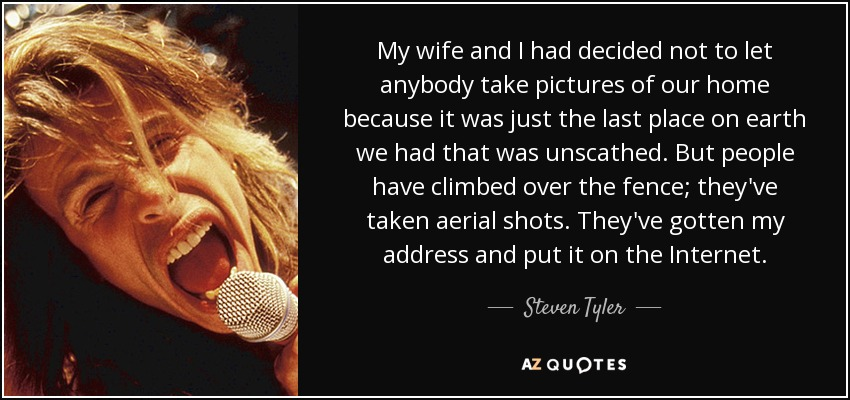 My wife and I had decided not to let anybody take pictures of our home because it was just the last place on earth we had that was unscathed. But people have climbed over the fence; they've taken aerial shots. They've gotten my address and put it on the Internet. - Steven Tyler