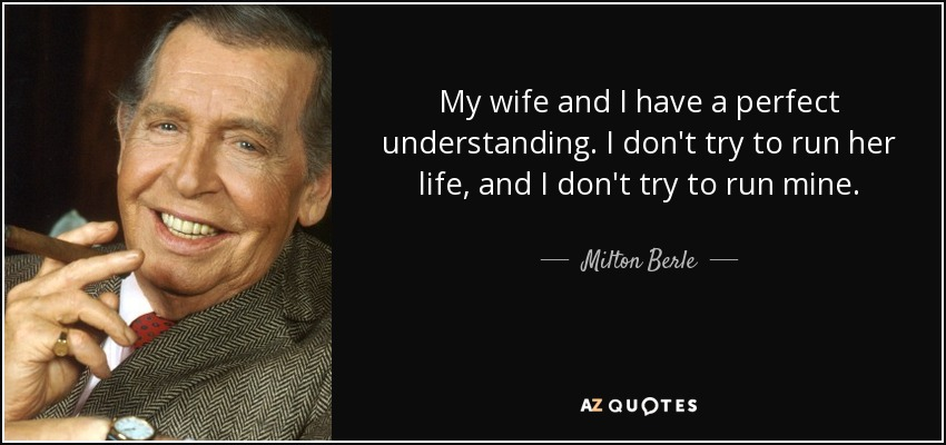My wife and I have a perfect understanding. I don't try to run her life, and I don't try to run mine. - Milton Berle