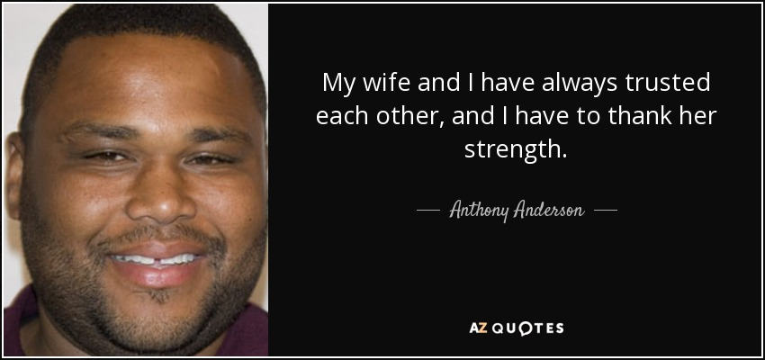 My wife and I have always trusted each other, and I have to thank her strength. - Anthony Anderson