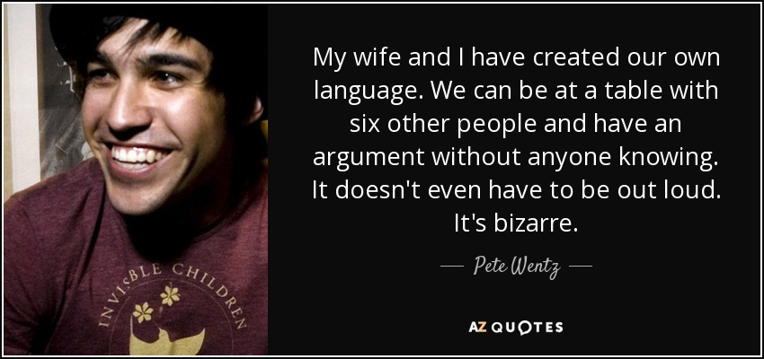 My wife and I have created our own language. We can be at a table with six other people and have an argument without anyone knowing. It doesn't even have to be out loud. It's bizarre. - Pete Wentz