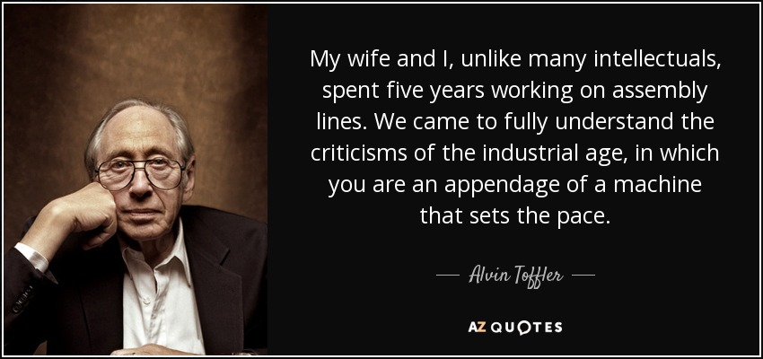 My wife and I, unlike many intellectuals, spent five years working on assembly lines. We came to fully understand the criticisms of the industrial age, in which you are an appendage of a machine that sets the pace. - Alvin Toffler