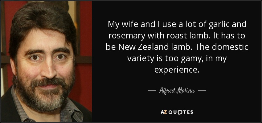 My wife and I use a lot of garlic and rosemary with roast lamb. It has to be New Zealand lamb. The domestic variety is too gamy, in my experience. - Alfred Molina