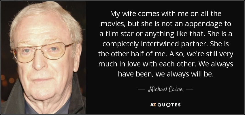 My wife comes with me on all the movies, but she is not an appendage to a film star or anything like that. She is a completely intertwined partner. She is the other half of me. Also, we're still very much in love with each other. We always have been, we always will be. - Michael Caine