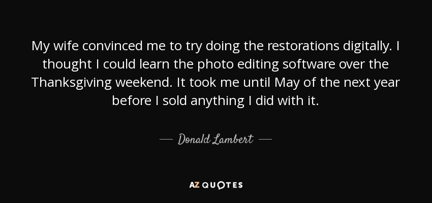 My wife convinced me to try doing the restorations digitally. I thought I could learn the photo editing software over the Thanksgiving weekend. It took me until May of the next year before I sold anything I did with it. - Donald Lambert
