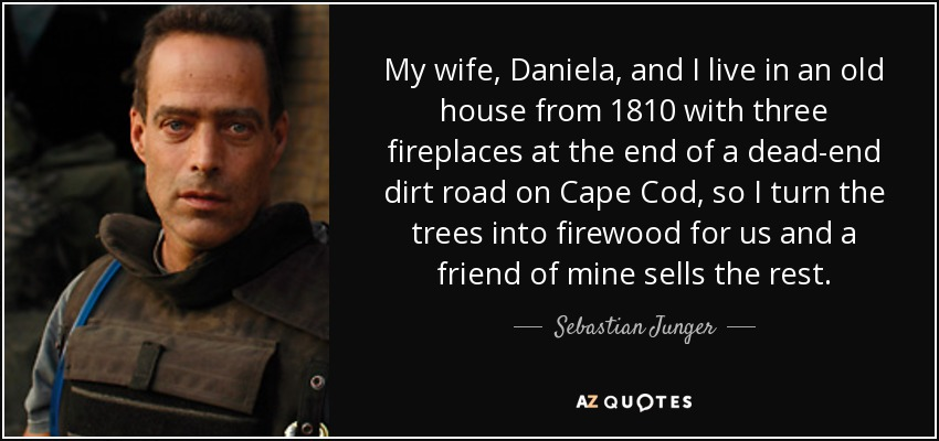 My wife, Daniela, and I live in an old house from 1810 with three fireplaces at the end of a dead-end dirt road on Cape Cod, so I turn the trees into firewood for us and a friend of mine sells the rest. - Sebastian Junger