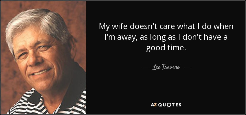 My wife doesn't care what I do when I'm away, as long as I don't have a good time. - Lee Trevino