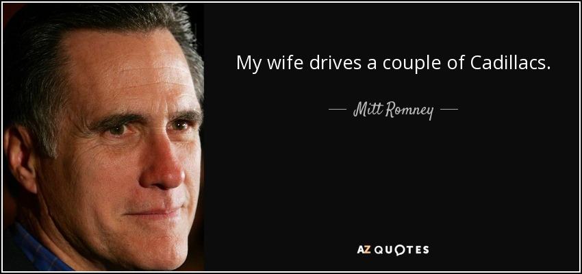My wife drives a couple of Cadillacs. - Mitt Romney