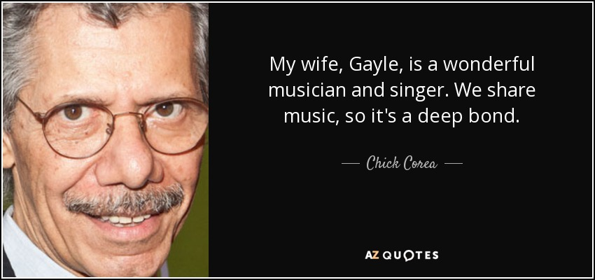 My wife, Gayle, is a wonderful musician and singer. We share music, so it's a deep bond. - Chick Corea