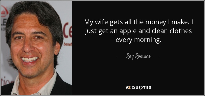 My wife gets all the money I make. I just get an apple and clean clothes every morning. - Ray Romano