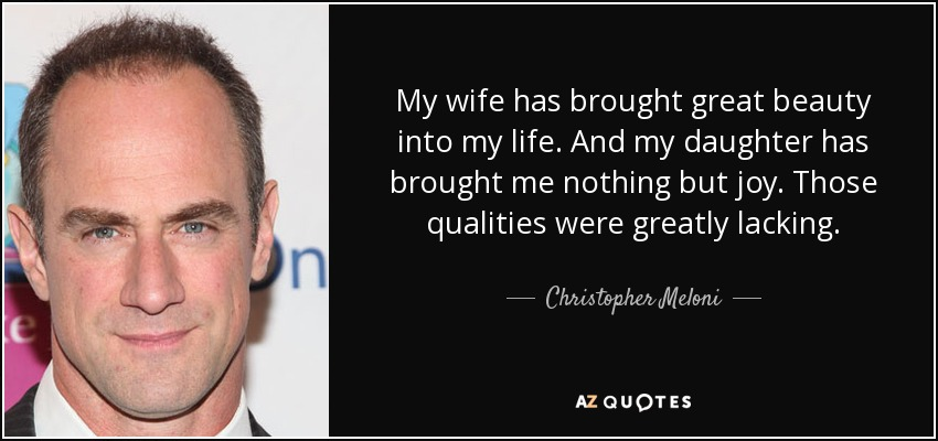 My wife has brought great beauty into my life. And my daughter has brought me nothing but joy. Those qualities were greatly lacking. - Christopher Meloni