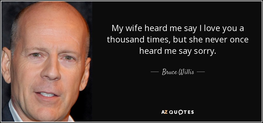 My wife heard me say I love you a thousand times, but she never once heard me say sorry. - Bruce Willis