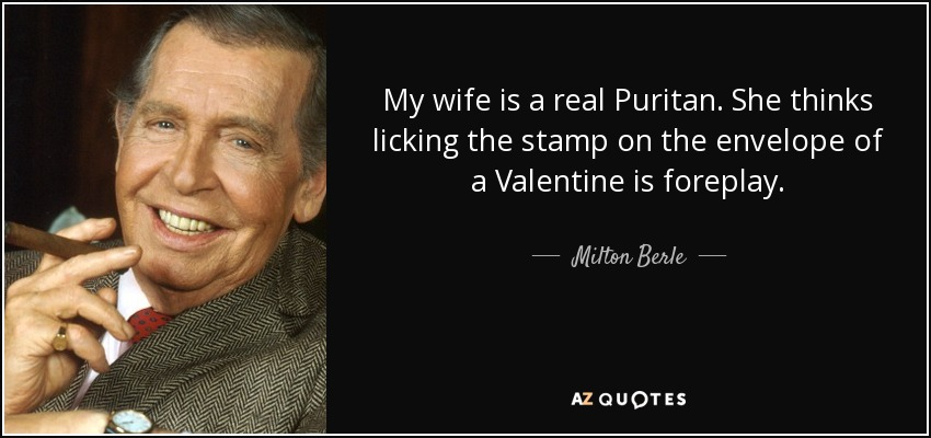 My wife is a real Puritan. She thinks licking the stamp on the envelope of a Valentine is foreplay. - Milton Berle