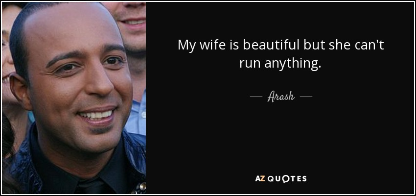 My wife is beautiful but she can't run anything. - Arash