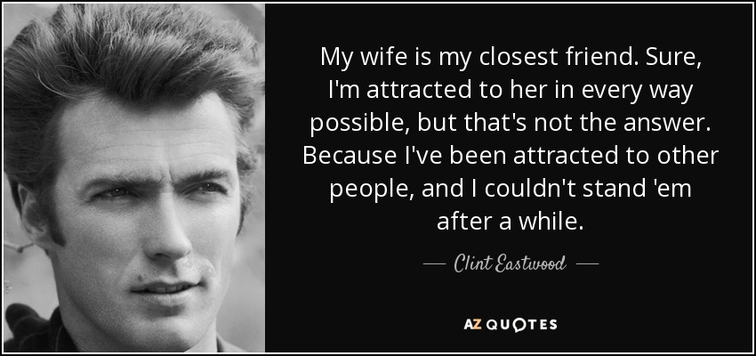 My wife is my closest friend. Sure, I'm attracted to her in every way possible, but that's not the answer. Because I've been attracted to other people, and I couldn't stand 'em after a while. - Clint Eastwood