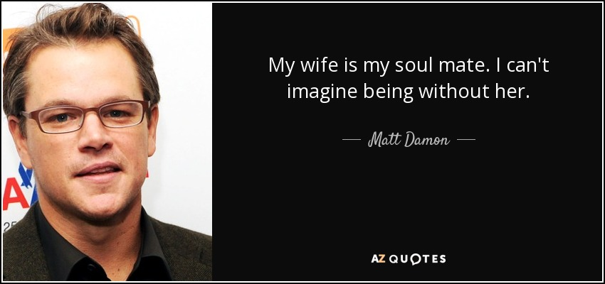 My wife is my soul mate. I can't imagine being without her. - Matt Damon