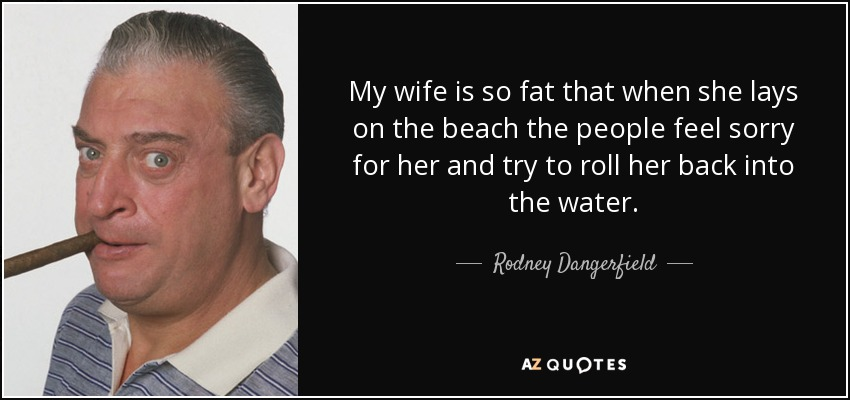My wife is so fat that when she lays on the beach the people feel sorry for her and try to roll her back into the water. - Rodney Dangerfield