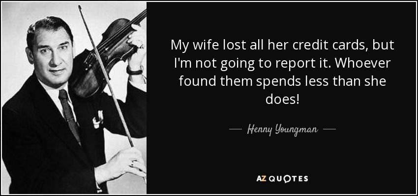 My wife lost all her credit cards, but I'm not going to report it. Whoever found them spends less than she does! - Henny Youngman