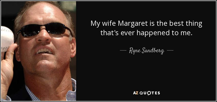 My wife Margaret is the best thing that's ever happened to me. - Ryne Sandberg