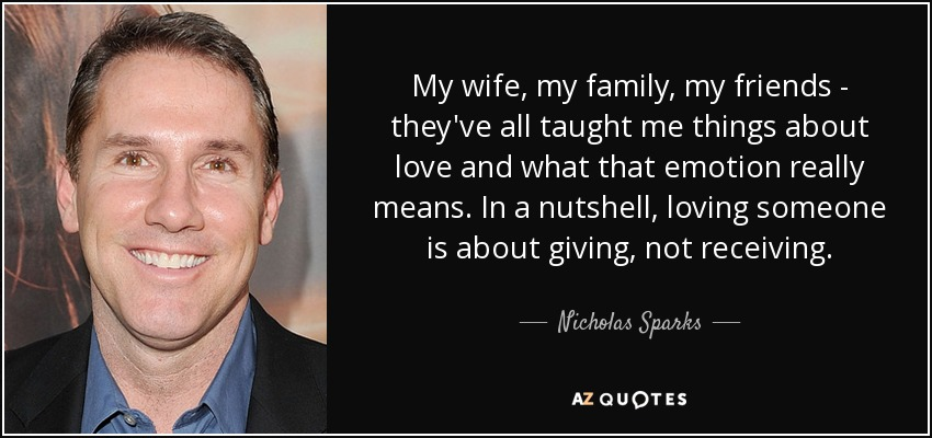 My wife, my family, my friends - they've all taught me things about love and what that emotion really means. In a nutshell, loving someone is about giving, not receiving. - Nicholas Sparks