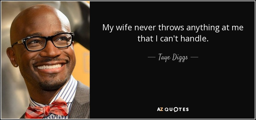 My wife never throws anything at me that I can't handle. - Taye Diggs