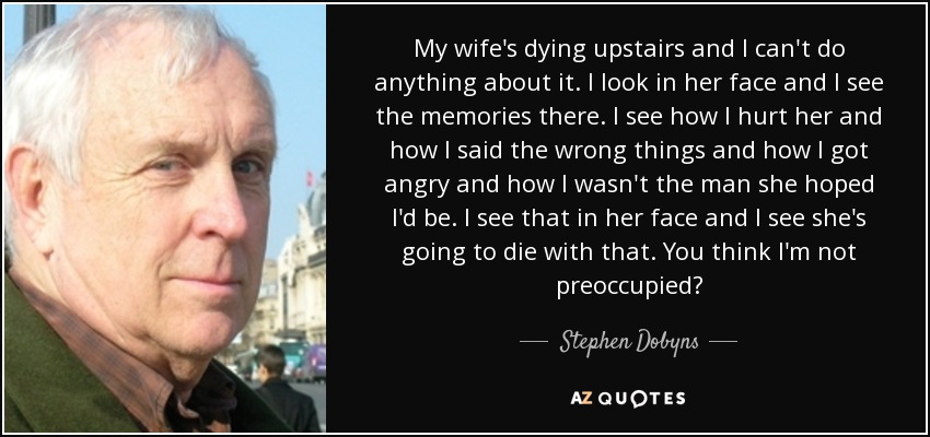 My wife's dying upstairs and I can't do anything about it. I look in her face and I see the memories there. I see how I hurt her and how I said the wrong things and how I got angry and how I wasn't the man she hoped I'd be. I see that in her face and I see she's going to die with that. You think I'm not preoccupied? - Stephen Dobyns