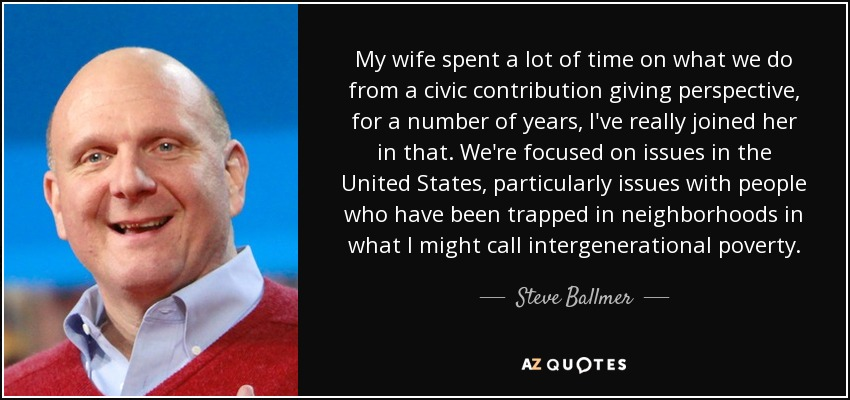 My wife spent a lot of time on what we do from a civic contribution giving perspective, for a number of years, I've really joined her in that. We're focused on issues in the United States, particularly issues with people who have been trapped in neighborhoods in what I might call intergenerational poverty. - Steve Ballmer