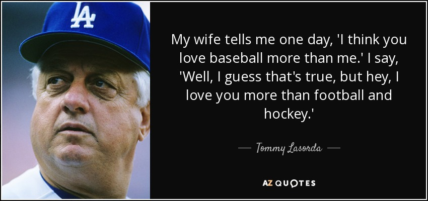 Tommy Lasorda Quote My Wife Tells Me One Day I Think You Love