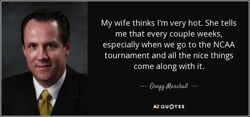 My wife thinks I'm very hot. She tells me that every couple weeks, especially when we go to the NCAA tournament and all the nice things come along with it. - Gregg Marshall