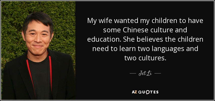 My wife wanted my children to have some Chinese culture and education. She believes the children need to learn two languages and two cultures. - Jet Li