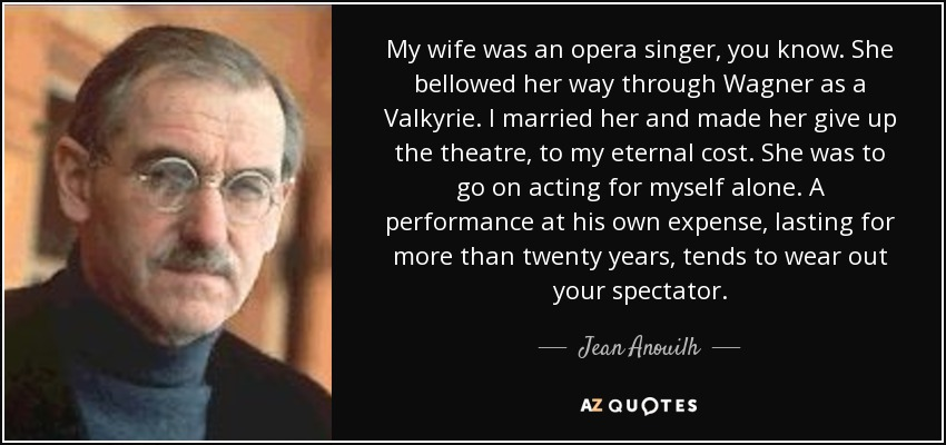 My wife was an opera singer, you know. She bellowed her way through Wagner as a Valkyrie. I married her and made her give up the theatre, to my eternal cost. She was to go on acting for myself alone. A performance at his own expense, lasting for more than twenty years, tends to wear out your spectator. - Jean Anouilh