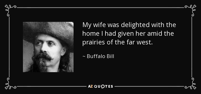 My wife was delighted with the home I had given her amid the prairies of the far west. - Buffalo Bill