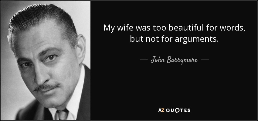 My wife was too beautiful for words, but not for arguments. - John Barrymore